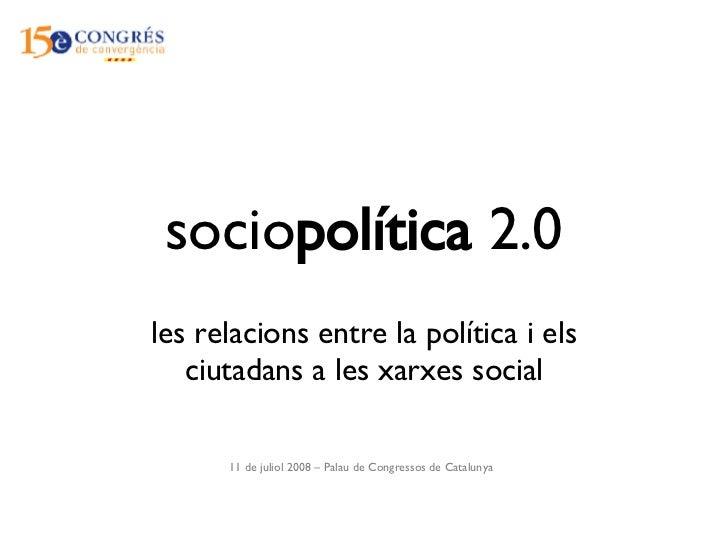 socio política  2.0 les relacions entre la política i els ciutadans a les xarxes social 11 de juliol 2008 – Palau de Congr...
