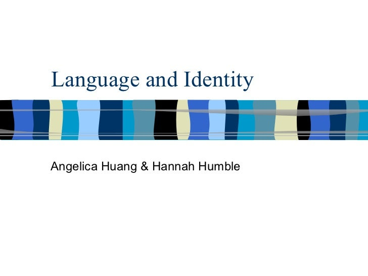 Language and Identity Angelica Huang & Hannah Humble