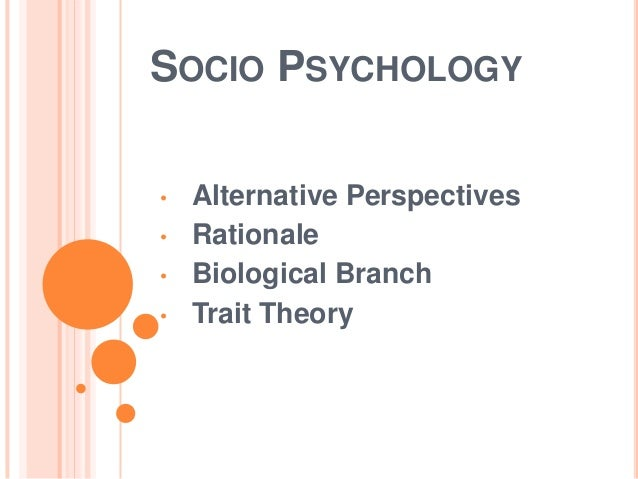 SOCIO PSYCHOLOGY • • •  •  Alternative Perspectives Rationale Biological Branch Trait Theory
