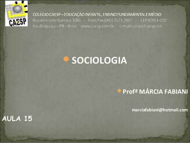 SOCIOLOGIA Profª MÁRCIA FABIANI marciafabiani@hotmail.com AULA 15