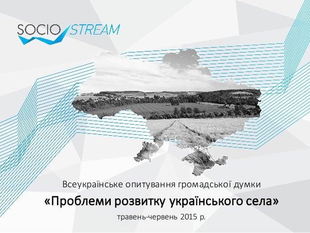 Всеукраїнське опитування громадської думки  «Проблеми розвитку українського села» травень-‐червень 2015 р.