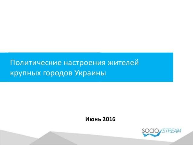 Политические настроения жителей крупных городов Украины Июнь 2016