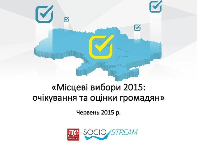 «Місцеві  вибори  2015:   очікування  та  оцінки  громадян» Червень  2015  р.