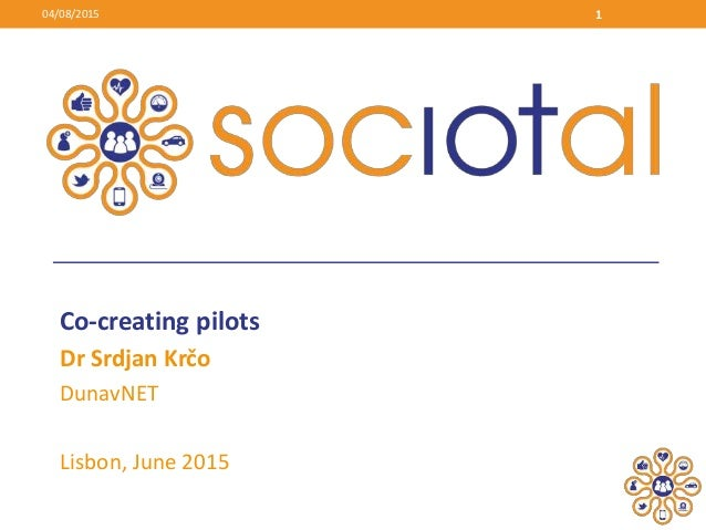 Co-creating pilots Dr Srdjan Krčo DunavNET Lisbon, June 2015 04/08/2015 1