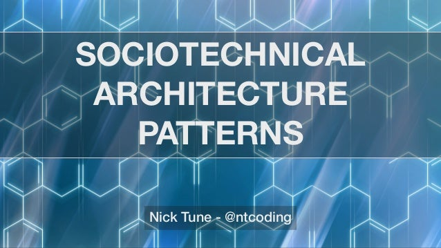 SOCIOTECHNICAL ARCHITECTURE PATTERNS Nick Tune - @ntcoding
