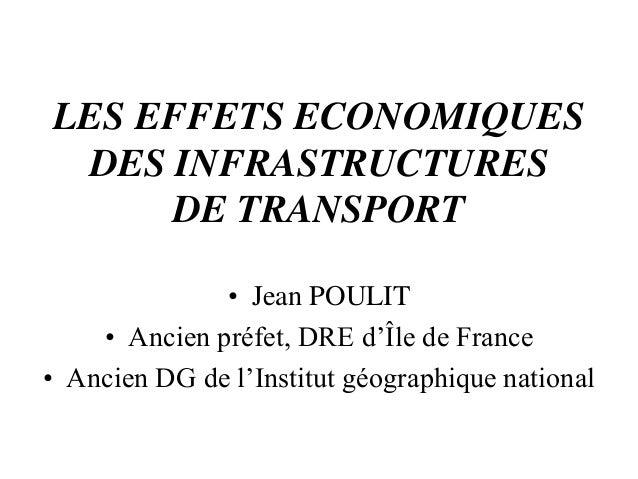 LES EFFETS ECONOMIQUES DES INFRASTRUCTURES DE TRANSPORT • Jean POULIT • Ancien préfet, DRE d'Île de France • Ancien DG de ...