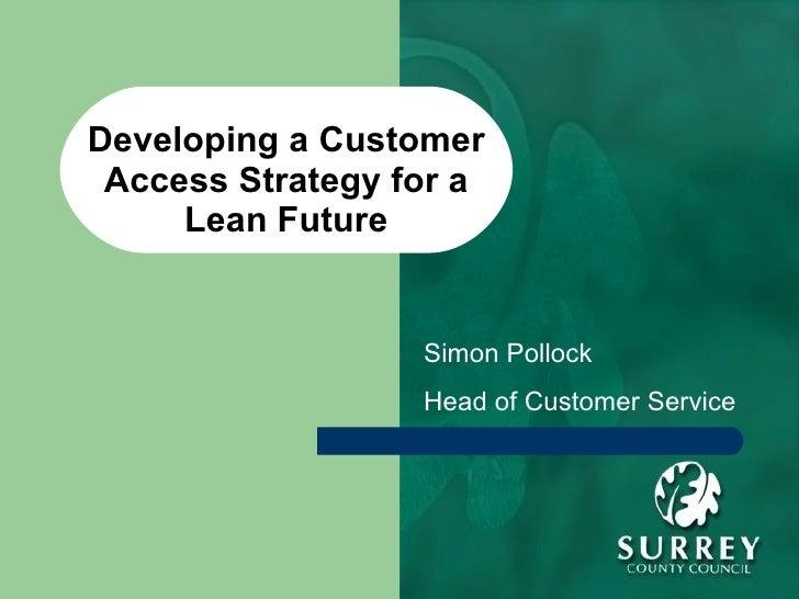 Developing a Customer Access Strategy for a Lean Future Simon Pollock Head of Customer Service