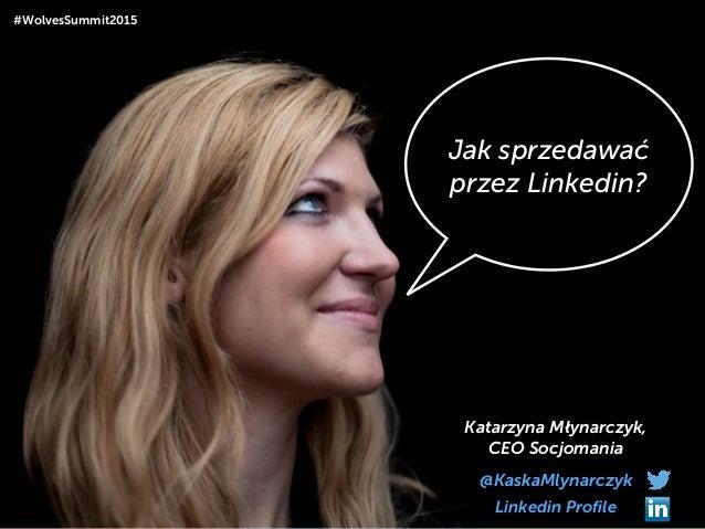 Jak sprzedawać przez Linkedin? Katarzyna Młynarczyk, CEO Socjomania @KaskaMlynarczyk #WolvesSummit2015 Linkedin Profile