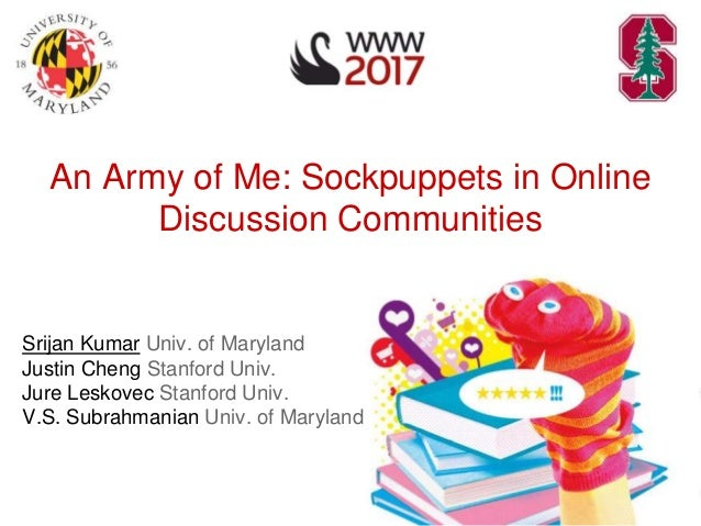 An Army of Me: Sockpuppets in Online Discussion Communities Srijan Kumar Univ. of Maryland Justin Cheng Stanford Univ. Jur...