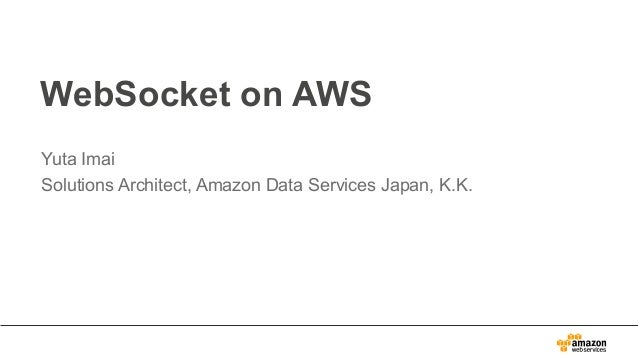 WebSocket on AWS Yuta Imai Solutions Architect, Amazon Data Services Japan, K.K.
