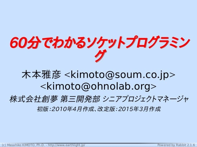 (c) Masahiko KIMOTO, Ph.D. - http://www.earthlight.jp/ Powered by Rabbit 2.1.6 60分でわかるソケットプログラミン グ 60分でわかるソケットプログラミン グ 木本雅...