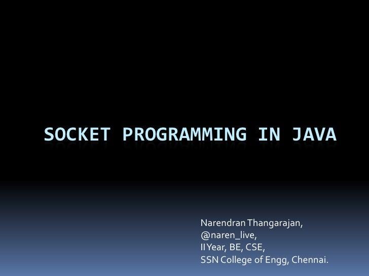 SOCKET PROGRAMMING IN JAVA             Narendran Thangarajan,             @naren_live,             II Year, BE, CSE,      ...