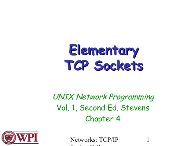 Networks: TCP/IP 1 ElementaryElementary TCP SocketsTCP Sockets UNIX Network Programming Vol. 1, Second Ed. Stevens Chapter...