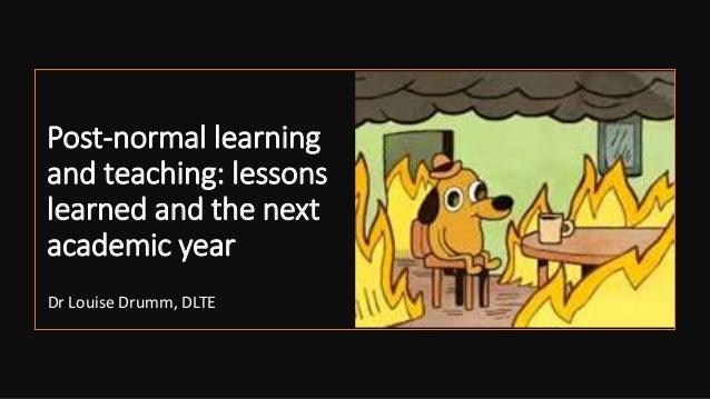 Post-normal learning and teaching: lessons learned and the next academic year Dr Louise Drumm, DLTE