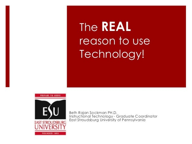 The REAL reason to use Technology! Beth Rajan Sockman PH.D. Instructional Technology - Graduate Coordinator East Stroudsbu...