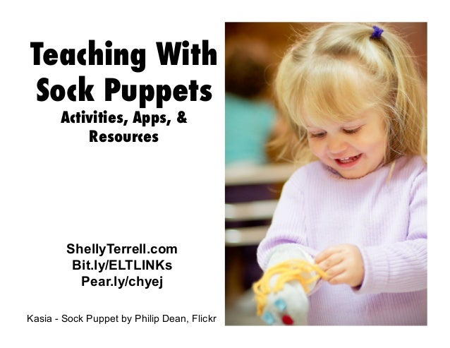 ShellyTerrell.com Bit.ly/ELTLINKs Pear.ly/chyej Teaching With Sock Puppets Activities, Apps, & Resources Kasia - Sock Pupp...