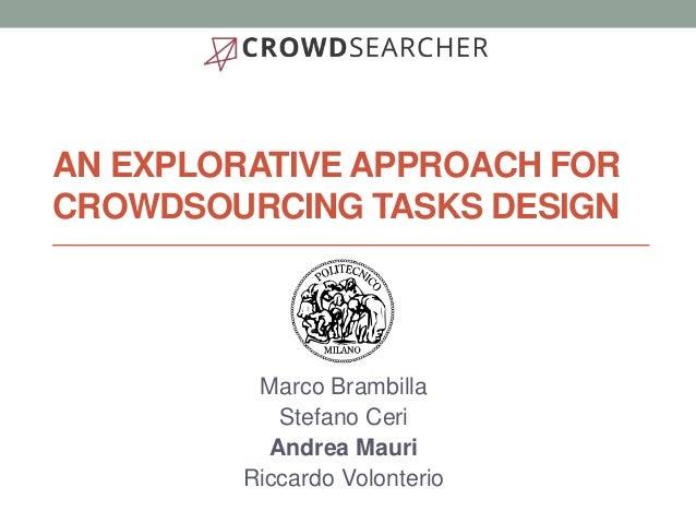 AN EXPLORATIVE APPROACH FOR CROWDSOURCING TASKS DESIGN Marco Brambilla Stefano Ceri Andrea Mauri Riccardo Volonterio