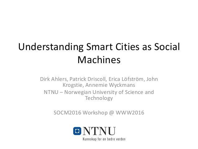 Understanding Smart Cities as Social Machines Dirk Ahlers, Patrick Driscoll, Erica Löfström, John Krogstie, Annemie Wyck...