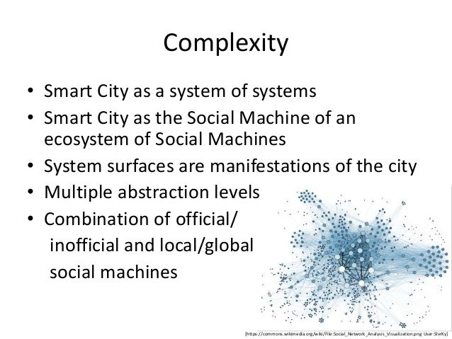 Synthesis • Smart Cities as a complex ecosystem at different levels of components, systems, and system- of- systems • Soci...