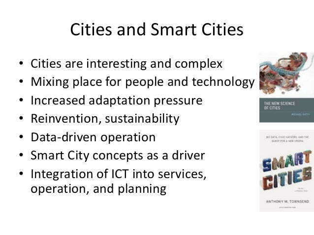 Cities and Smart Cities • Cities are interesting and complex • Mixing place for people and technology • Increased adaptati...