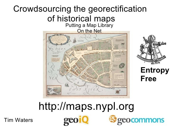 http://maps.nypl.org Putting a Map Library On the Net Entropy Free Tim Waters Crowdsourcing the georectification  of histo...