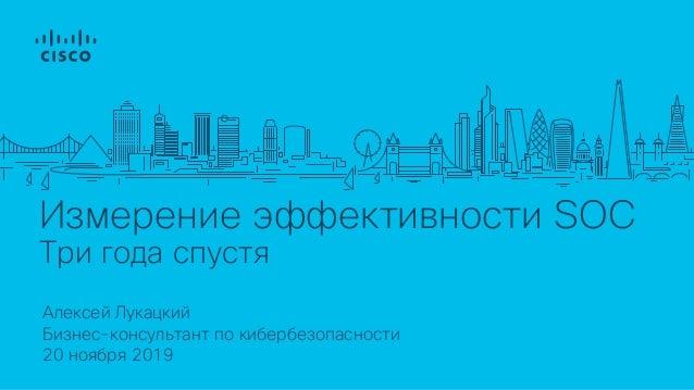 Измерение эффективности SOC Три года спустя Алексей Лукацкий 20 ноября 2019 Бизнес-консультант по кибербезопасности
