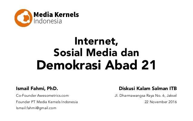 Internet, Sosial Media dan Demokrasi Abad 21 Ismail Fahmi, PhD. Co-Founder Awesometrics.com Founder PT Media Kernels Indon...