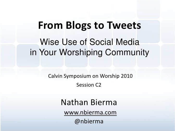 From Blogs to Tweets    Wise Use of Social Media in Your Worshiping Community      Calvin Symposium on Worship 2010       ...