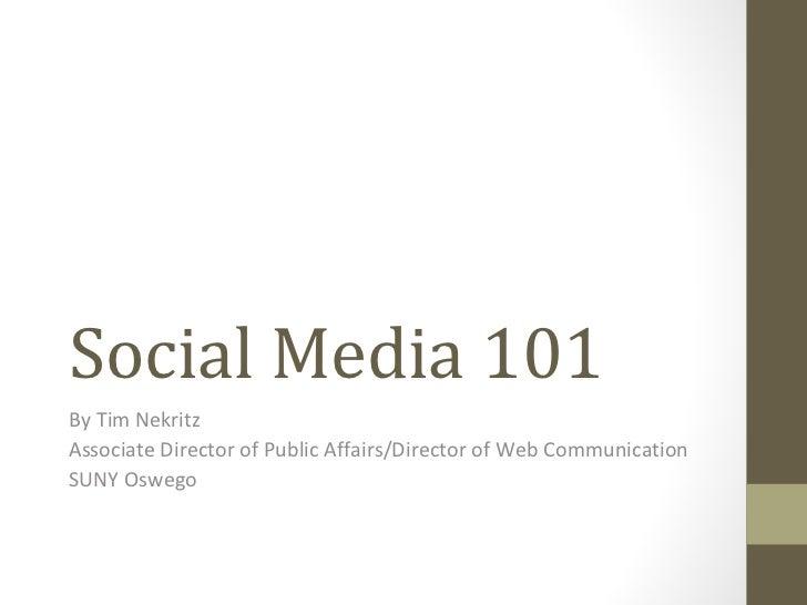 Social Media 101By Tim NekritzAssociate Director of Public Affairs/Director of Web CommunicationSUNY Oswego