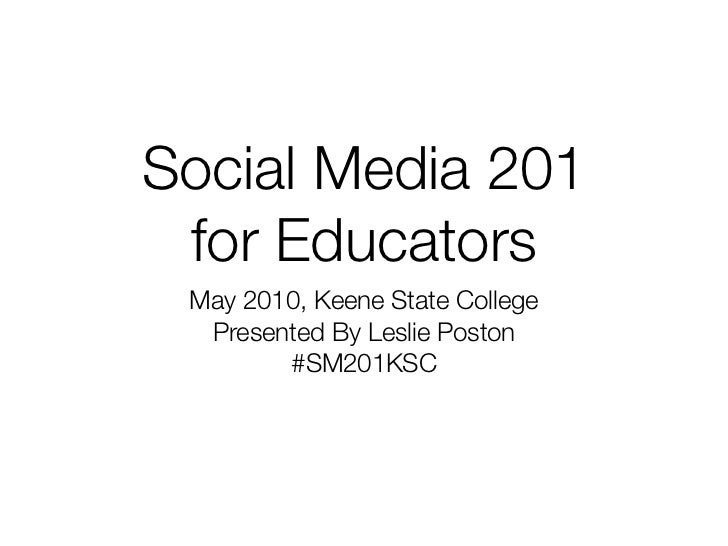 Social Media 201 for Educators May 2010, Keene State College  Presented By Leslie Poston        #SM201KSC