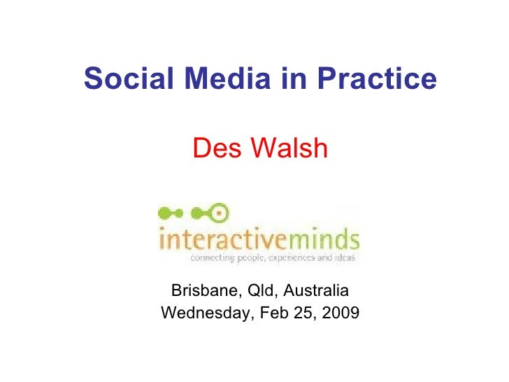 Social Media in Practice Des Walsh Brisbane, Qld, Australia Wednesday, Feb 25, 2009