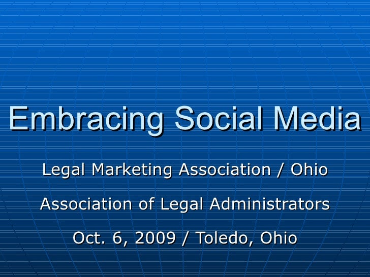 Embracing Social Media Legal Marketing Association / Ohio Association of Legal Administrators Oct. 6, 2009 / Toledo, Ohio