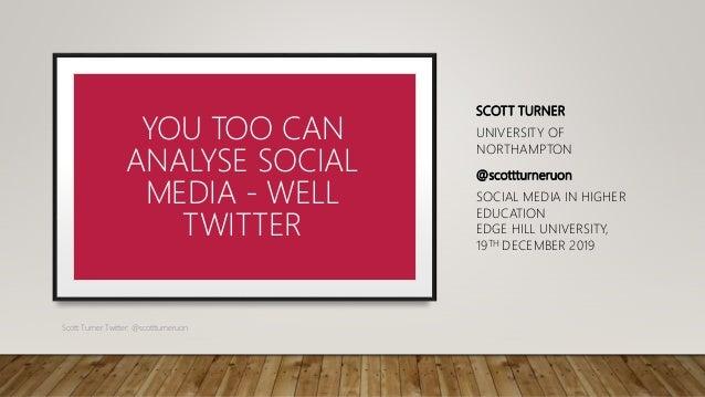 SCOTT TURNER UNIVERSITY OF NORTHAMPTON @scottturneruon SOCIAL MEDIA IN HIGHER EDUCATION EDGE HILL UNIVERSITY, 19TH DECEMBE...