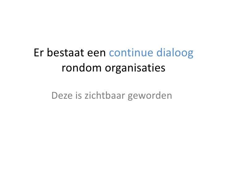 Er bestaat een continue dialoog rondom organisaties<br />Deze is zichtbaar geworden<br />