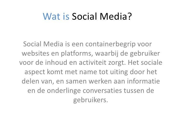 Wat is Social Media?<br />Social Media is een containerbegrip voor websites en platforms, waarbij de gebruiker voor de inh...
