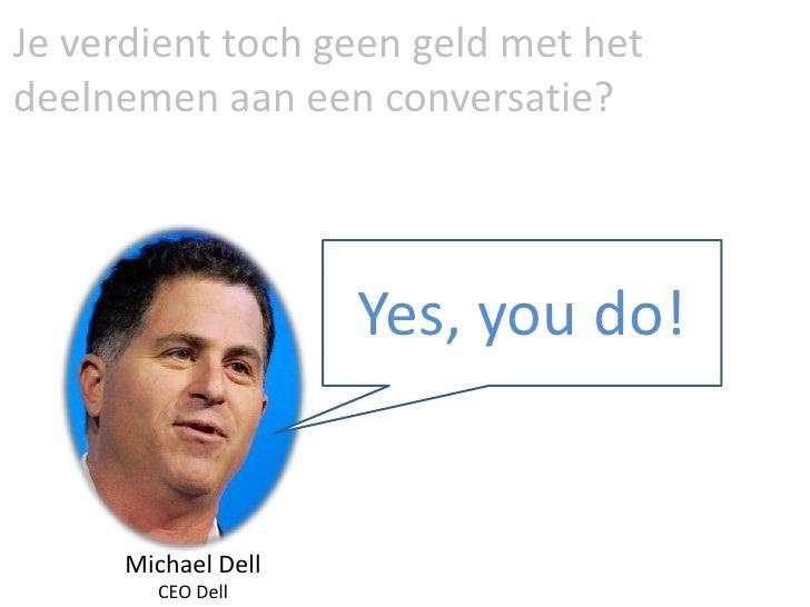 Je verdient toch geen geld met het deelnemen aan een conversatie?<br />Yes, you do!<br />Michael Dell <br />CEO Dell<br />