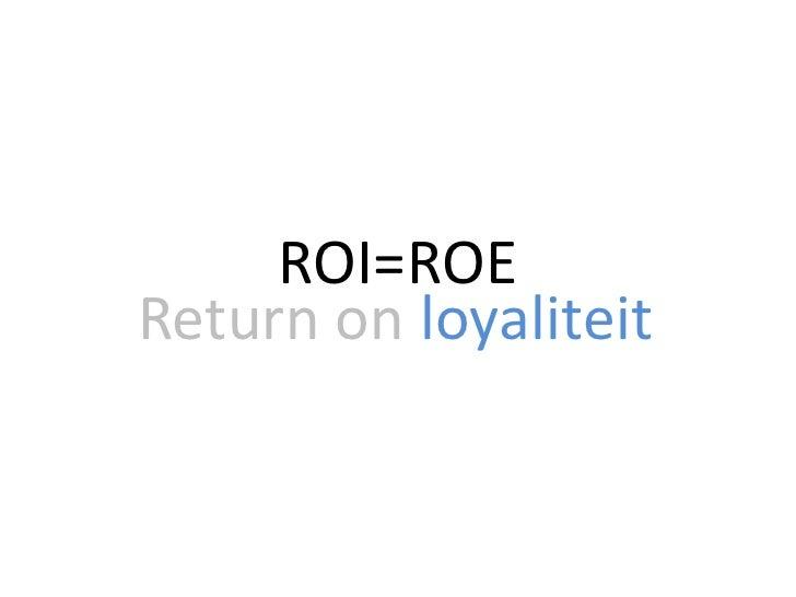 ROI=ROE<br />Return onloyaliteit<br />