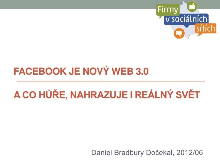 FACEBOOK JE NOVÝ WEB 3.0A CO HŮŘE, NAHRAZUJE I REÁLNÝ SVĚT              Daniel Bradbury Dočekal, 2012/06