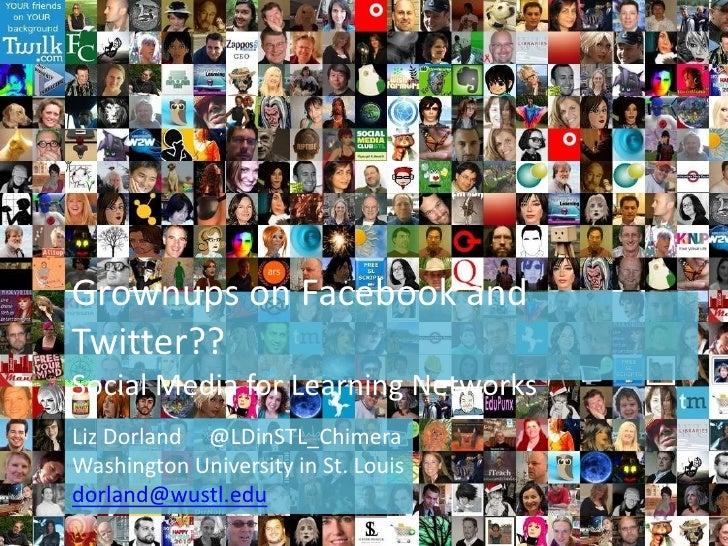 Grownups on Facebook and Twitter??Social Media for Learning Networks<br />Liz Dorland     @LDinSTL_Chimera<br />Washington...