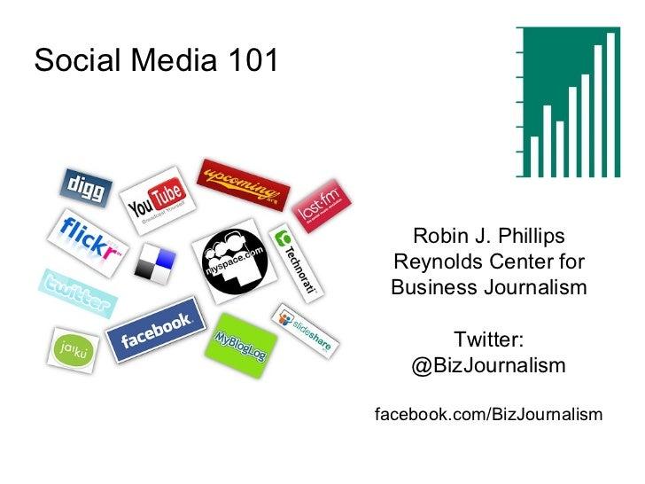 Social Media 101 Robin J. Phillips Reynolds Center for Business Journalism Twitter: @BizJournalism facebook.com/BizJournal...
