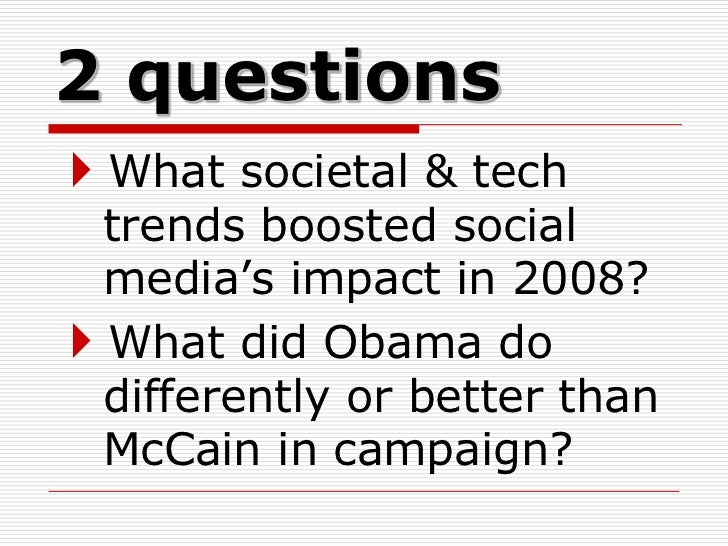 2 questionsWhat societal & tech trends boosted social media's impact in 2008?What did Obama do differently or better tha...