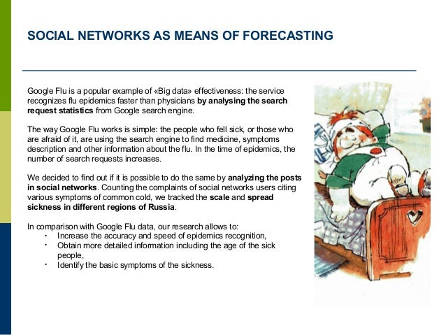 SOCIAL NETWORKS AS MEANS OF FORECASTING Google Flu is a popular example of «Big data» effectiveness: the service recognize...