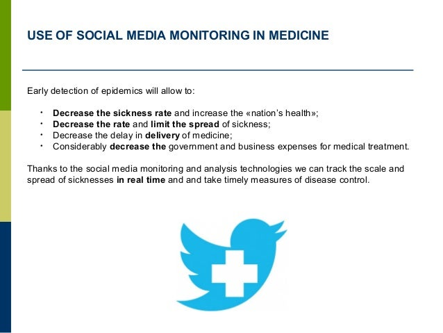 USE OF SOCIAL MEDIA MONITORING IN MEDICINE Early detection of epidemics will allow to: • Decrease the sickness rate and in...