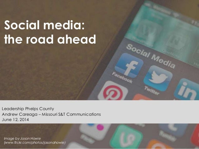 Social media: the road ahead Leadership Phelps County Andrew Careaga – Missouri S&T Communications June 12, 2014 Image by ...