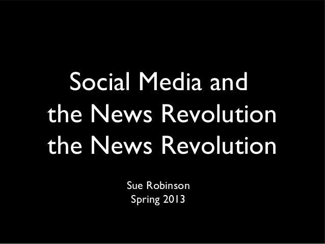 Social Media andthe News Revolutionthe News Revolution      Sue Robinson       Spring 2013