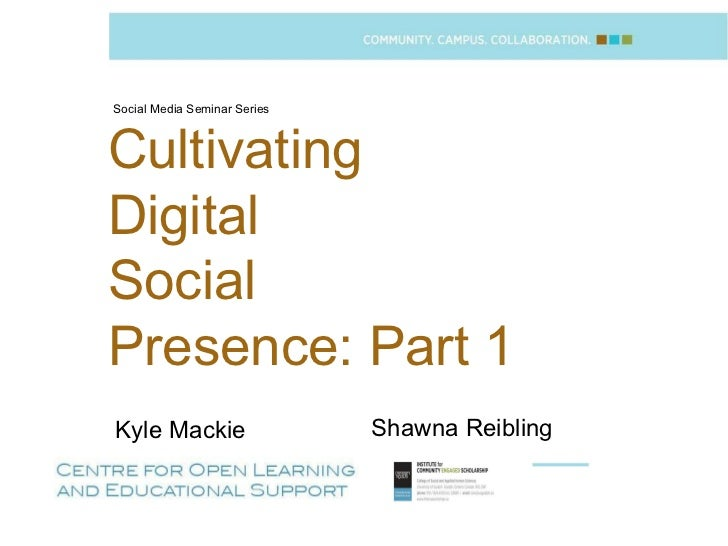Social Media Seminar Series Shawna Reibling Cultivating  Digital  Social  Presence: Part 1 Kyle Mackie