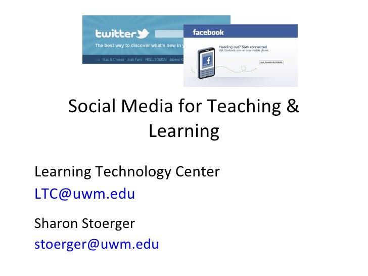 Social Media for Teaching & Learning Learning Technology Center [email_address]   Sharon Stoerger [email_address]