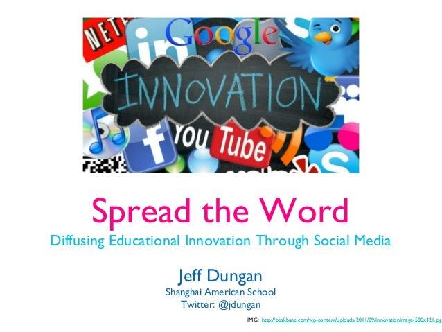 Spread the WordDiffusing Educational Innovation Through Social MediaJeff DunganShanghai American SchoolTwitter: @jdunganIM...