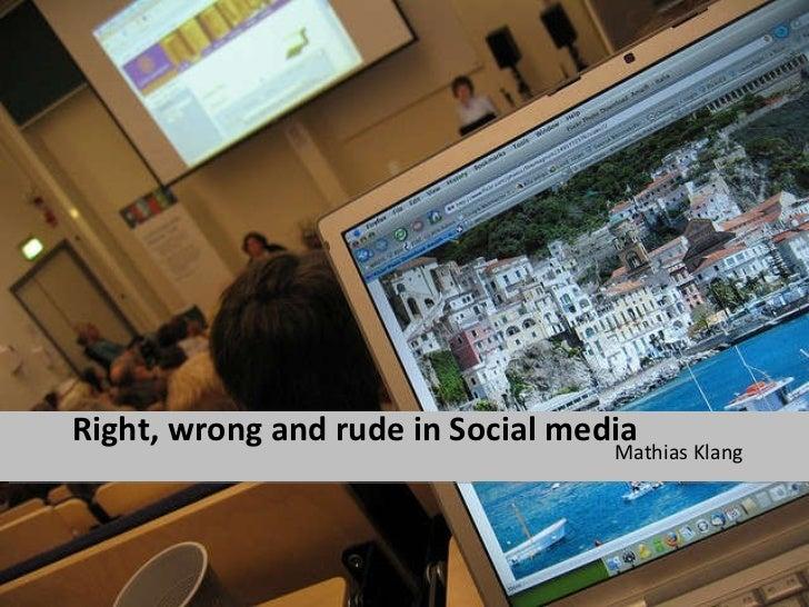 Right, wrong and rude in Social media <ul><li>Mathias Klang </li></ul>
