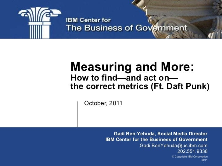 October, 2011 Measuring and More: How to find—and act on— the correct metrics (Ft. Daft Punk) Gadi Ben-Yehuda, Social Medi...